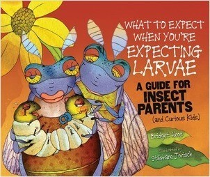 Cover: What to Expect When You're Expecting Larvae: A Guide for Insect Parents (and Curious Kids)