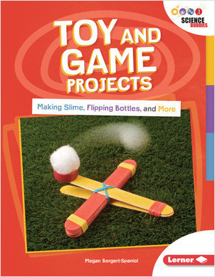 Cover: Toy and Game Projects: Making Slime, Flipping Bottles, and More