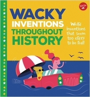 Cover: Wacky Inventions Throughout History: Weird inventions that seem too crazy to be real!