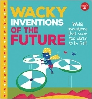 Cover: Wacky Inventions of the Future: Weird inventions that seem too crazy to be real!